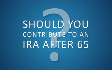 Should You Make IRA Contributions After 65?
