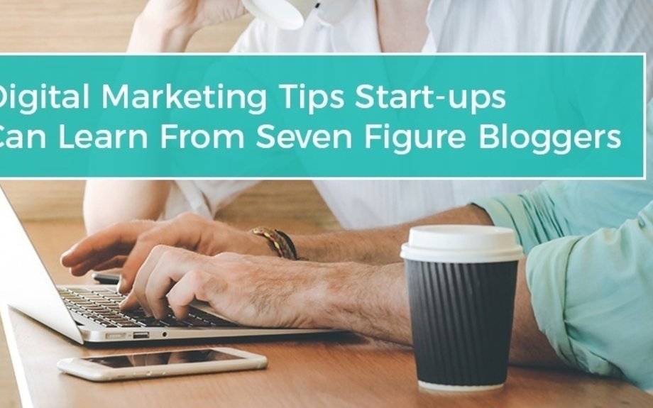 Digital Marketing Tips Start-ups Can Learn From Seven-Figure Bloggers Read more at https:/