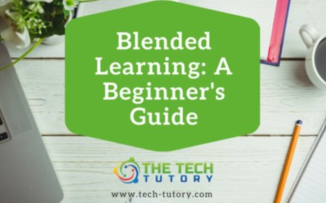 Blended Learning: A Beginner's Guide - The Tech Tutory