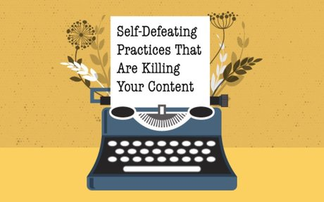 Self-Defeating Practices That Are Killing Your Content #BusinessBlogging