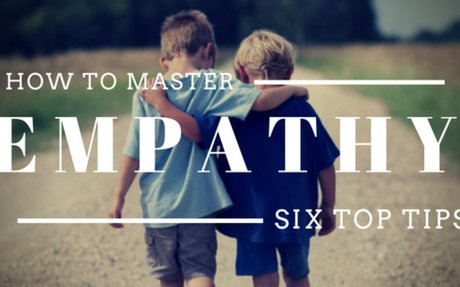 How To Master Empathy: Six Top Tips