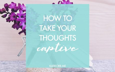 How to Take Your Thoughts Captive