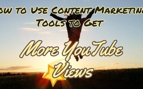 How to Use Content Marketing Tools to Get More YouTube Views