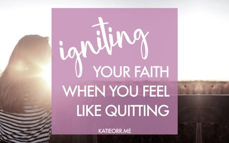 Igniting Your Faith When You Feel Like Quitting