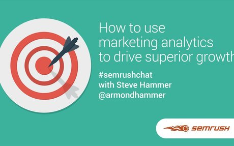 How to Use Marketing Analytics to Drive Superior Growth #SEMrushchat with Steve Hammer
