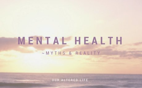 Mental Health ~ Myths and Reality - Our Altered Life