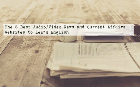 The 8 Best Audio/Video News and Current Affairs Websites to Learn English.