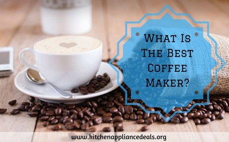 What Is The Best Coffee Maker And What Features To Look For | Kitchen Appliance Deals