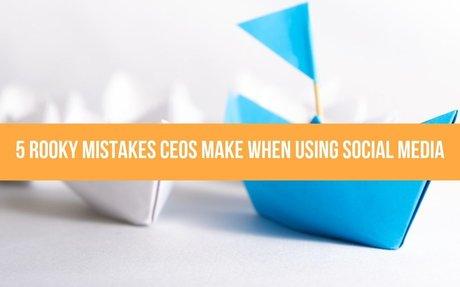5 Rooky Mistakes CEOs Make When Using Social Media #SocialCEO