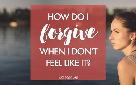 BLOG POST: How do I forgive when I don't feel like it?