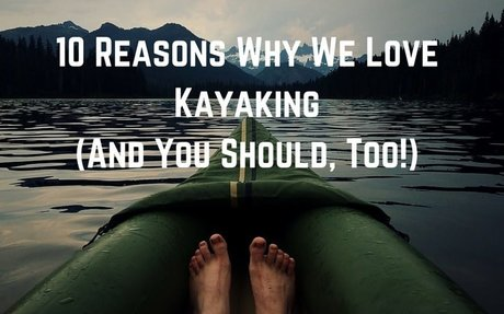 10 Reasons Why We Love Kayaking (And You Should, Too!)