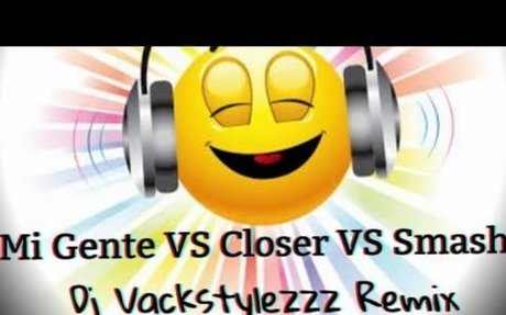 Mi Gente Vs Closer Vs Smash - Dj Vackstylezzz remix