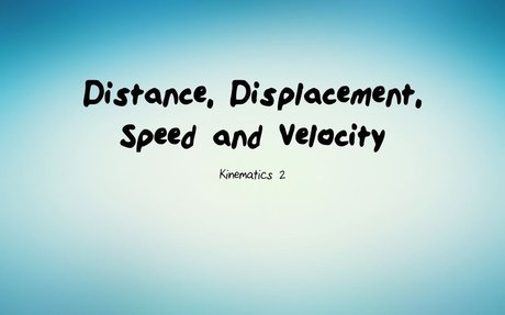 Kinematics 2: Distance, Displacement, Speed and Velocity