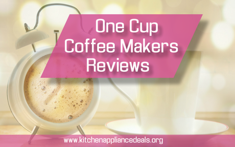 One Cup Coffee Makers Reviews Buying Guide | Kitchen Appliance Deals