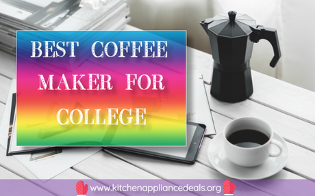 Best Coffee Maker For College And What Features To Look For | Kitchen Appliance Deals