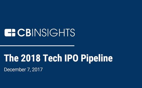 2017-12 CB Insights Report: The 2018 Tech IPO Pipeline