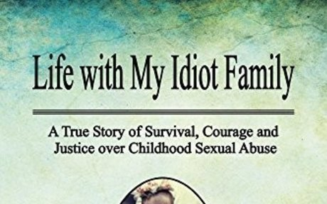 Life with My Idiot Family: A True Story of Survival, Courage and Justice over Childhood Se
