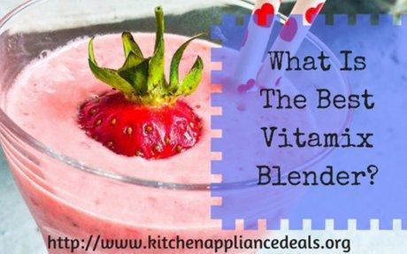 What Is The Best Vitamix Blender To Buy | Kitchen Appliance Deals
