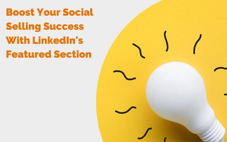 Boost Your Social Selling Success With LinkedIn's Featured Section #SocialSelling