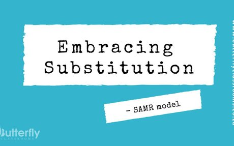 SAMR model - Embracing Substitution - Butterfly Classrooms