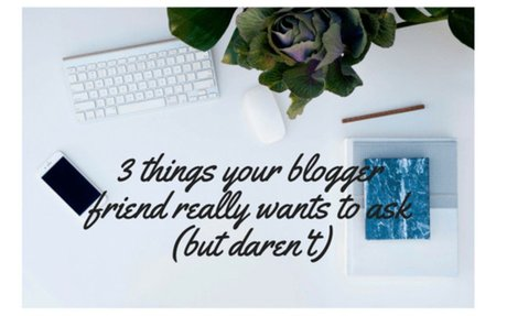 3 things your blogger friend really wants to ask (but daren't) - Our Altered Life