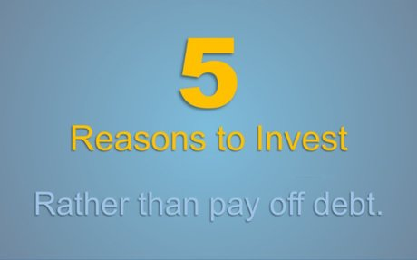 5 Reasons to Invest Rather Than Pay Off Debt