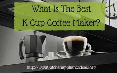 What Is The Best K Cup Coffee Maker To Buy? | Kitchen Appliance Deals