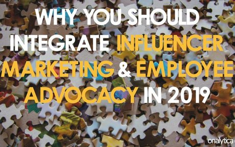Why You Should Integrate Influencer Marketing & Employee Advocacy #InternalInfluencers