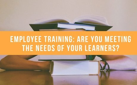 Employee Training: Are You Meeting The Needs Of Your Learners? #EmployeeTraining