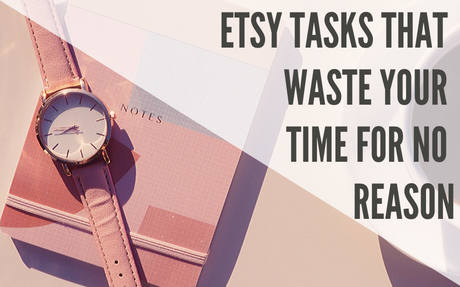 Etsy Tasks That WASTE Your Time (for NO reason!)