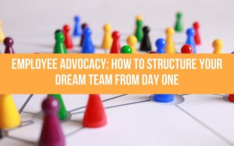 Employee Advocacy: How To Structure Your Dream Team From Day One #EmployeeAdvocacy